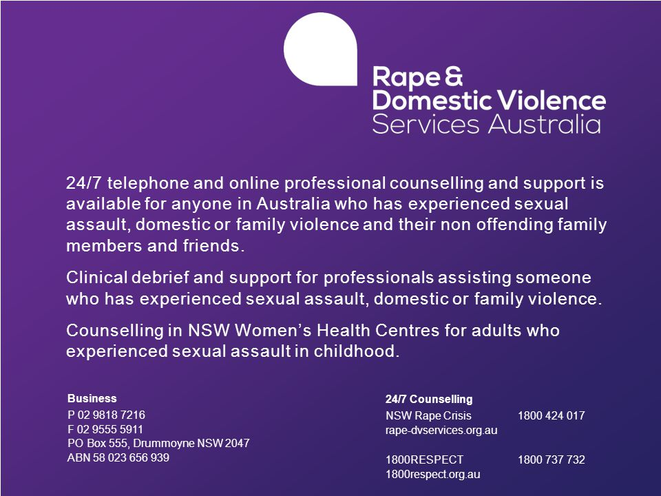 24/7 telephone and online professional counselling and support is available for anyone in Australia who has experienced sexual assault, domestic or family violence and their non offending family members and friends.