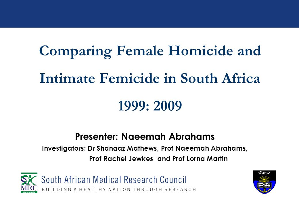 Comparing Female Homicide and Intimate Femicide in South Africa 1999: 2009 Presenter: Naeemah Abrahams Investigators: Dr Shanaaz Mathews, Prof Naeemah Abrahams, Prof Rachel Jewkes and Prof Lorna Martin