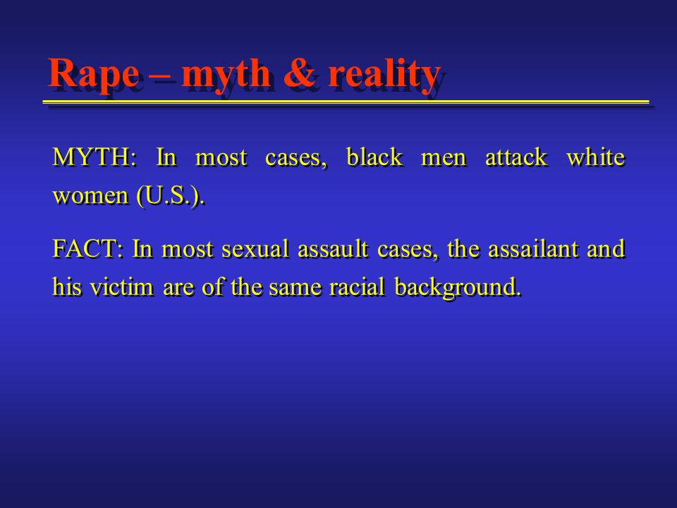 Rape – myth & reality MYTH: In most cases, black men attack white women (U.S.).