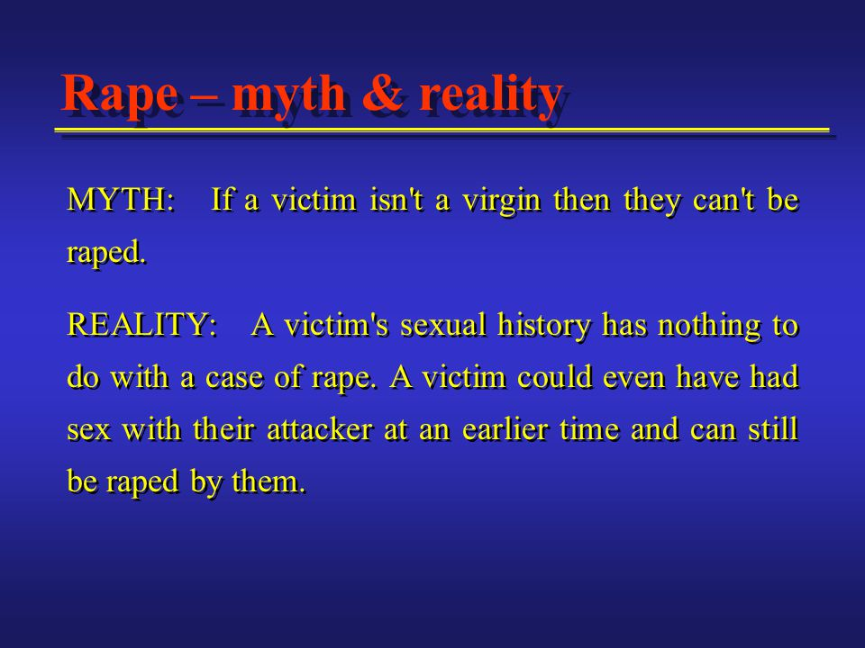 MYTH: If a victim isn't a virgin then they can't be raped. REALITY: A victim's sexual history has nothing to do with a case of rape. A victim could ev