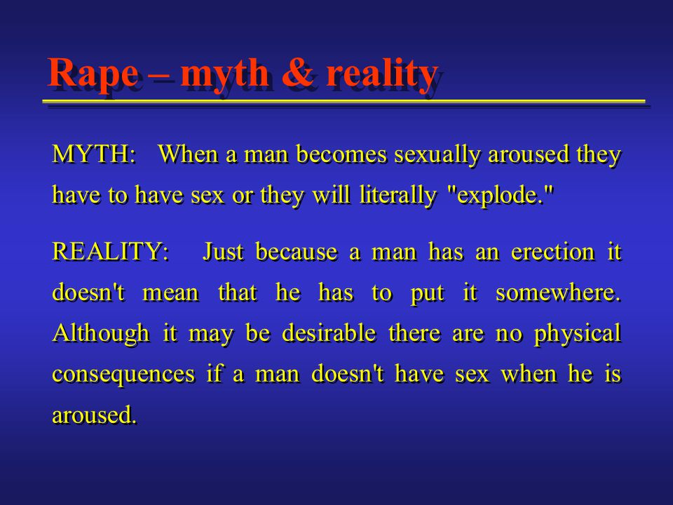 MYTH: When a man becomes sexually aroused they have to have sex or they will literally explode. REALITY: Just because a man has an erection it doesn t mean that he has to put it somewhere.