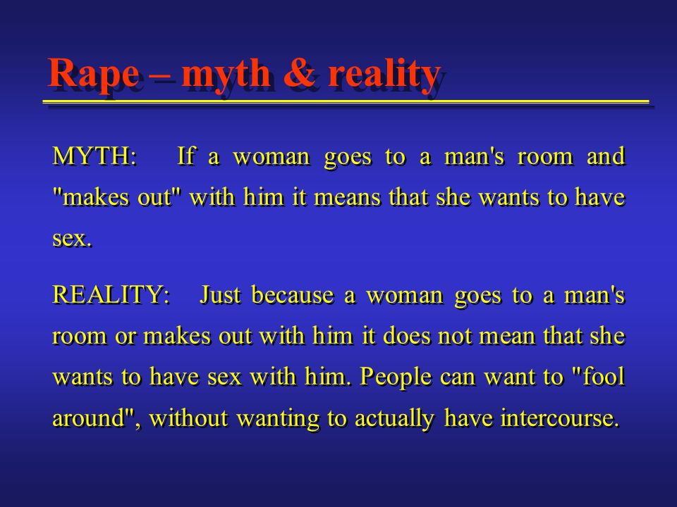 MYTH: If a woman goes to a man s room and makes out with him it means that she wants to have sex.