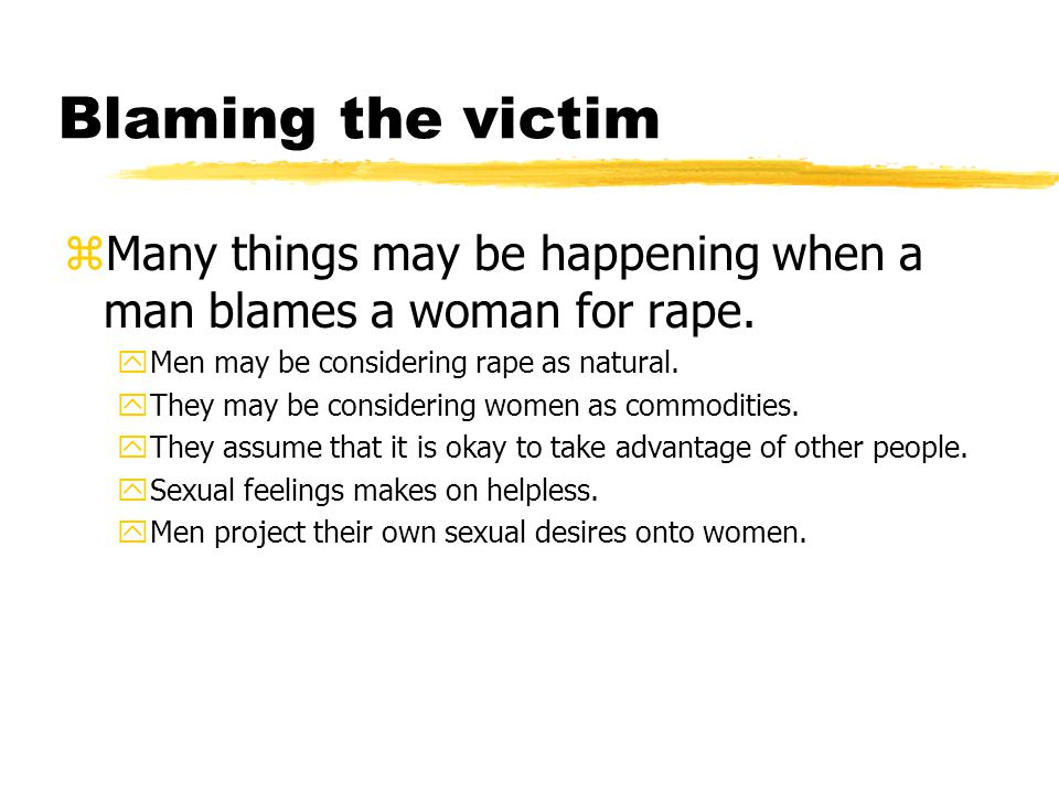 Blaming the victim zMany things may be happening when a man blames a woman for rape.