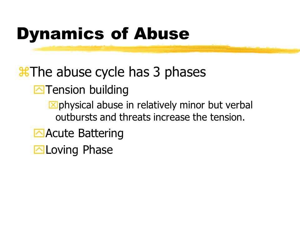 Dynamics of Abuse zThe abuse cycle has 3 phases yTension building xphysical abuse in relatively minor but verbal outbursts and threats increase the tension.