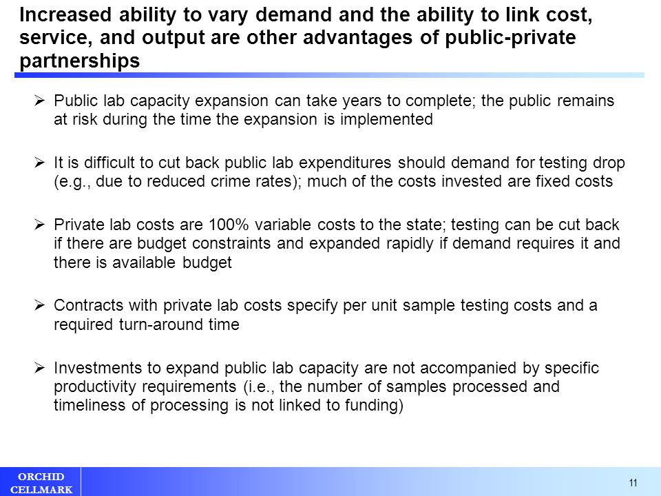 11 ORCHID CELLMARK Increased ability to vary demand and the ability to link cost, service, and output are other advantages of public-private partnerships  Public lab capacity expansion can take years to complete; the public remains at risk during the time the expansion is implemented  It is difficult to cut back public lab expenditures should demand for testing drop (e.g., due to reduced crime rates); much of the costs invested are fixed costs  Private lab costs are 100% variable costs to the state; testing can be cut back if there are budget constraints and expanded rapidly if demand requires it and there is available budget  Contracts with private lab costs specify per unit sample testing costs and a required turn-around time  Investments to expand public lab capacity are not accompanied by specific productivity requirements (i.e., the number of samples processed and timeliness of processing is not linked to funding)