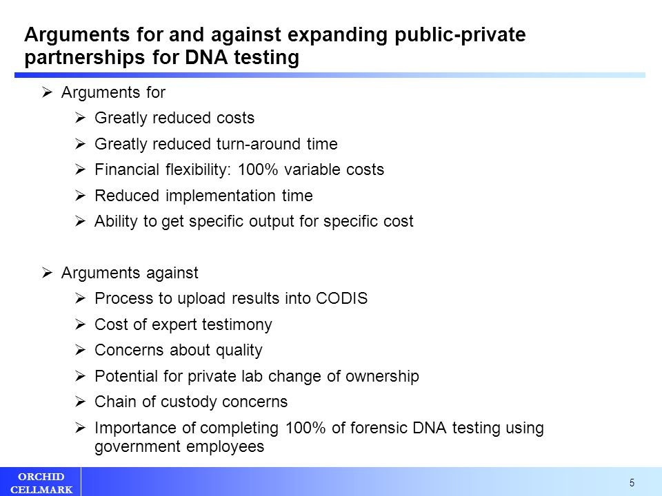 5 ORCHID CELLMARK Arguments for and against expanding public-private partnerships for DNA testing  Arguments for  Greatly reduced costs  Greatly reduced turn-around time  Financial flexibility: 100% variable costs  Reduced implementation time  Ability to get specific output for specific cost  Arguments against  Process to upload results into CODIS  Cost of expert testimony  Concerns about quality  Potential for private lab change of ownership  Chain of custody concerns  Importance of completing 100% of forensic DNA testing using government employees