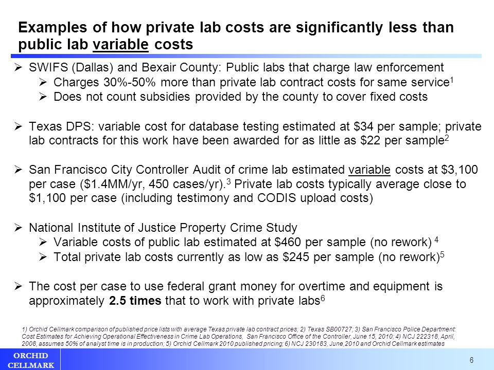 6 ORCHID CELLMARK Examples of how private lab costs are significantly less than public lab variable costs  SWIFS (Dallas) and Bexair County: Public labs that charge law enforcement  Charges 30%-50% more than private lab contract costs for same service 1  Does not count subsidies provided by the county to cover fixed costs  Texas DPS: variable cost for database testing estimated at $34 per sample; private lab contracts for this work have been awarded for as little as $22 per sample 2  San Francisco City Controller Audit of crime lab estimated variable costs at $3,100 per case ($1.4MM/yr, 450 cases/yr).