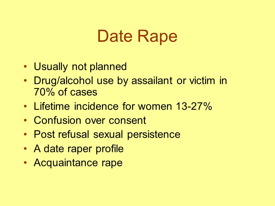 Date Rape Usually not planned Drug/alcohol use by assailant or victim in 70% of cases Lifetime incidence for women 13-27% Confusion over consent Post