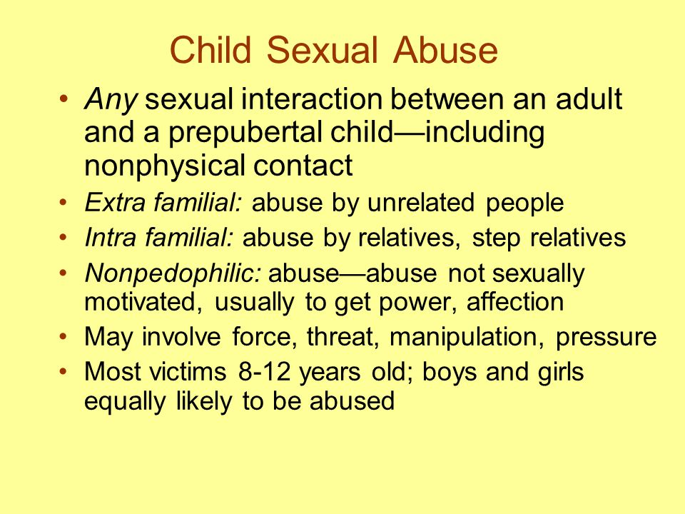Child Sexual Abuse Any sexual interaction between an adult and a prepubertal child—including nonphysical contact Extra familial: abuse by unrelated pe