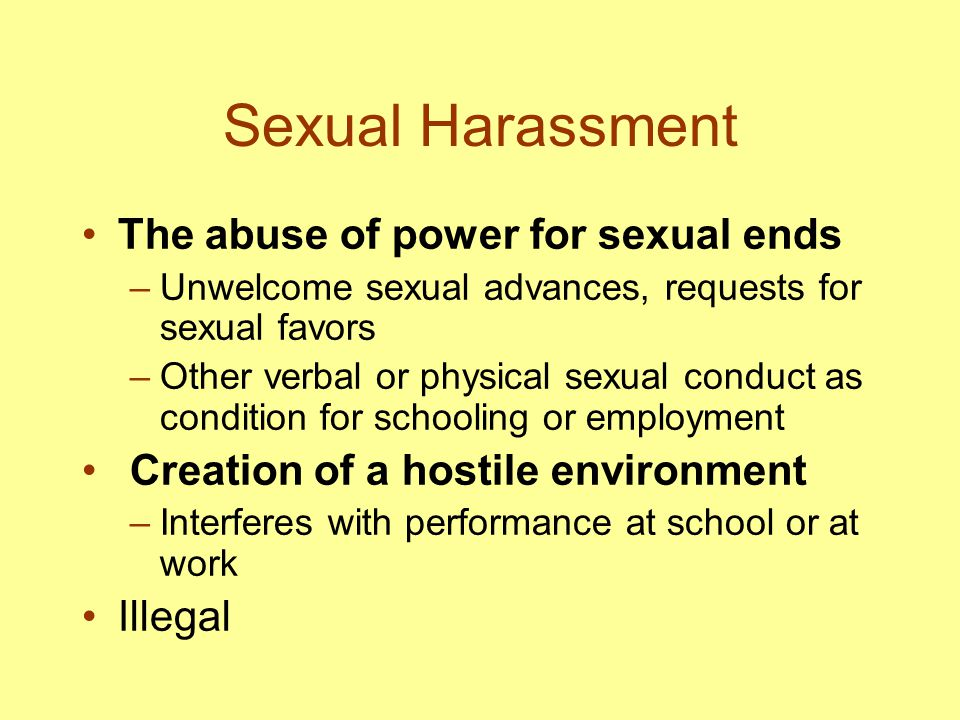 Sexual Harassment The abuse of power for sexual ends –Unwelcome sexual advances, requests for sexual favors –Other verbal or physical sexual conduct a