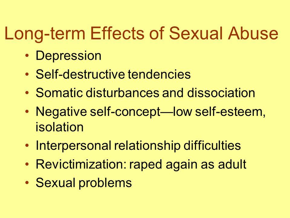 Long-term Effects of Sexual Abuse Depression Self-destructive tendencies Somatic disturbances and dissociation Negative self-concept—low self-esteem,