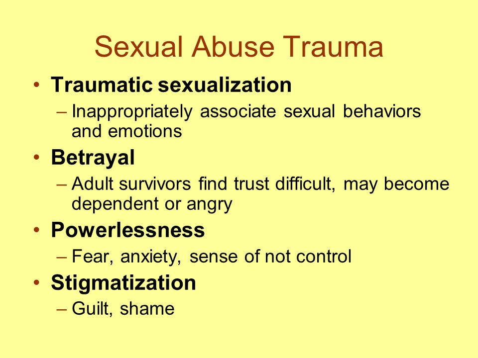 Sexual Abuse Trauma Traumatic sexualization –Inappropriately associate sexual behaviors and emotions Betrayal –Adult survivors find trust difficult, m