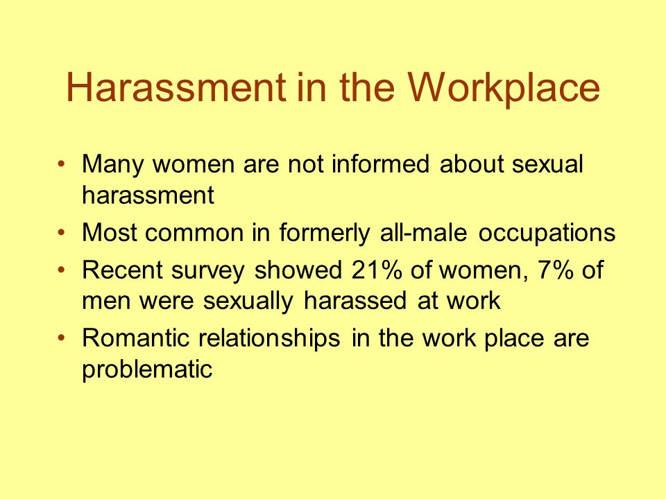 Harassment in the Workplace Many women are not informed about sexual harassment Most common in formerly all-male occupations Recent survey showed 21%