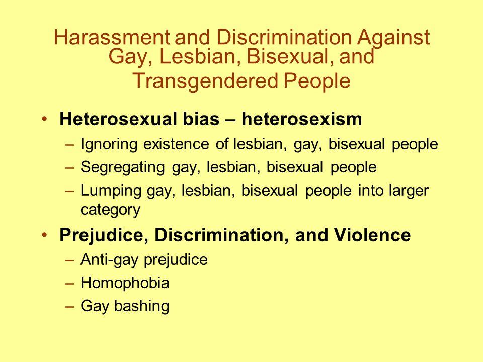 Harassment and Discrimination Against Gay, Lesbian, Bisexual, and Transgendered People Heterosexual bias – heterosexism –Ignoring existence of lesbian