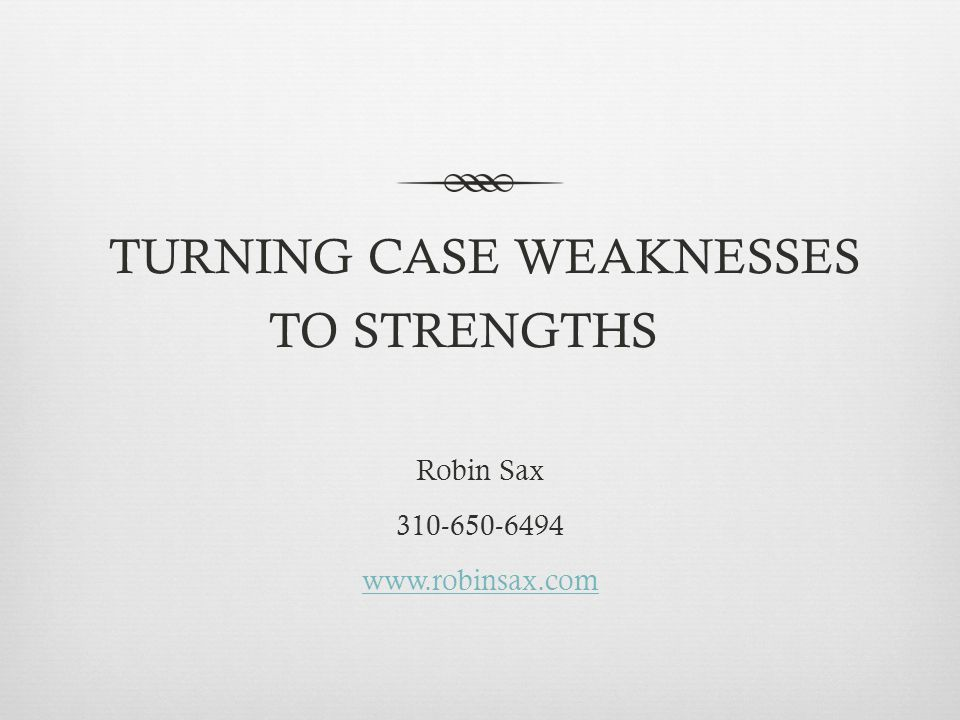 TURNING CASE WEAKNESSES TO STRENGTHS Robin Sax 310-650-6494 www.robinsax.com