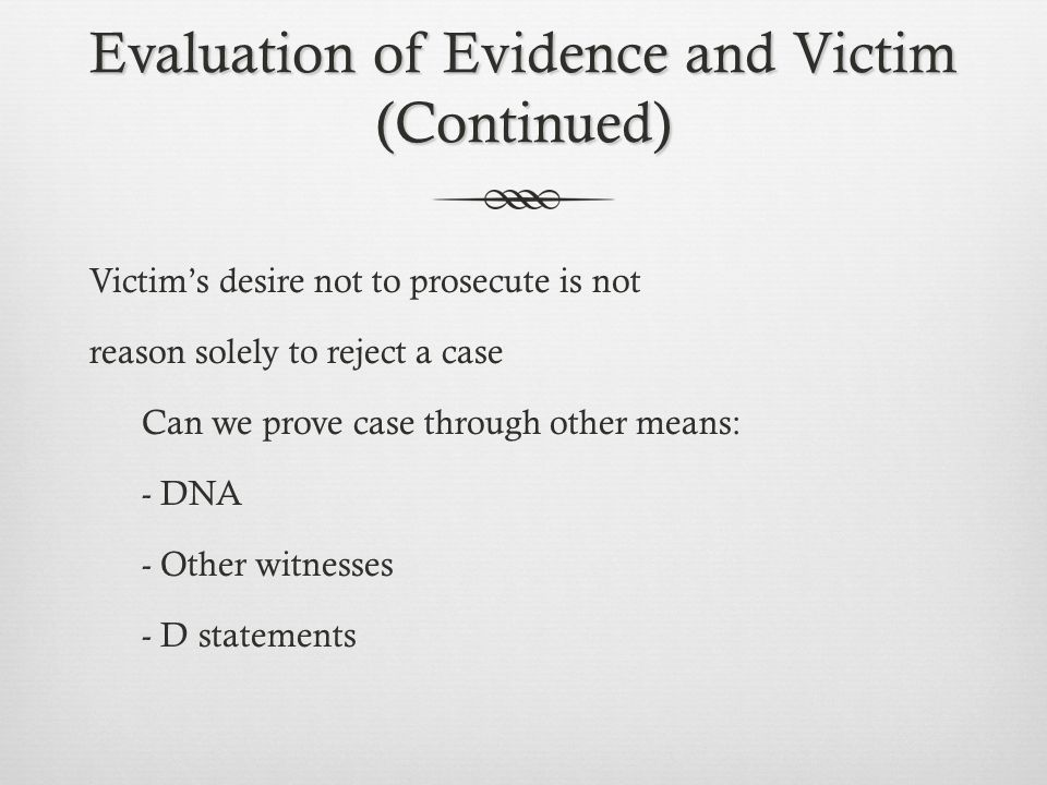 Evaluation of Evidence and Victim (Continued) Victim's desire not to prosecute is not reason solely to reject a case Can we prove case through other means: - DNA - Other witnesses - D statements