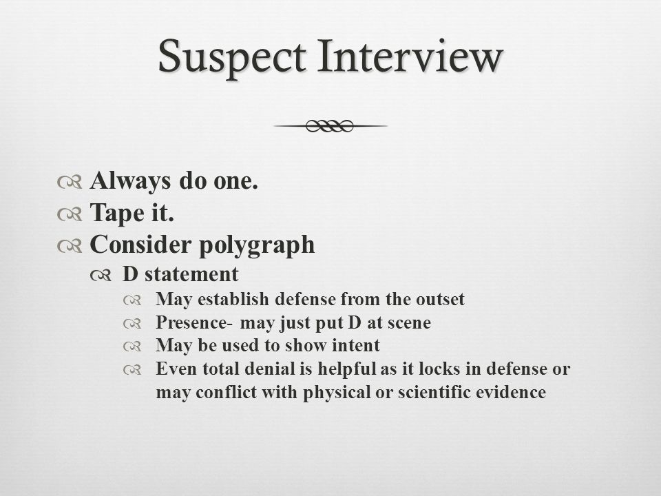 Suspect Interview  Always do one.  Tape it.  Consider polygraph  D statement  May establish defense from the outset  Presence- may just put D at