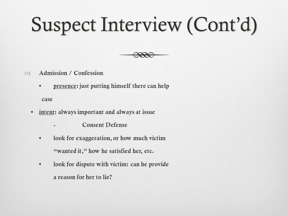 Suspect Interview (Cont'd)  Admission / Confession presence: just putting himself there can help case intent: always important and always at issue -Consent Defense look for exaggeration, or how much victim wanted it, how he satisfied her, etc.