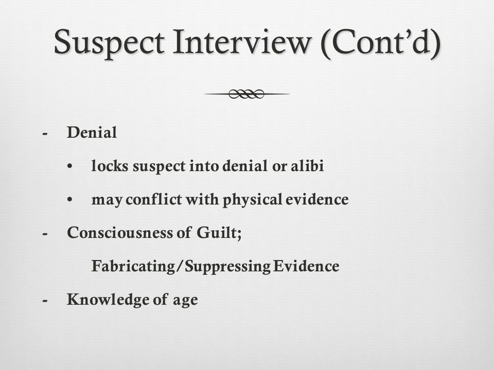 Suspect Interview (Cont'd) -Denial locks suspect into denial or alibi may conflict with physical evidence -Consciousness of Guilt; Fabricating/Suppres