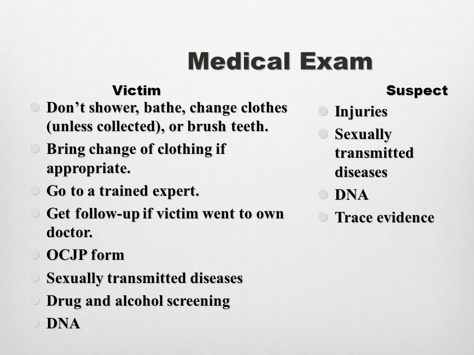 Medical Exam Victim Suspect Don't shower, bathe, change clothes (unless collected), or brush teeth. Don't shower, bathe, change clothes (unless collec