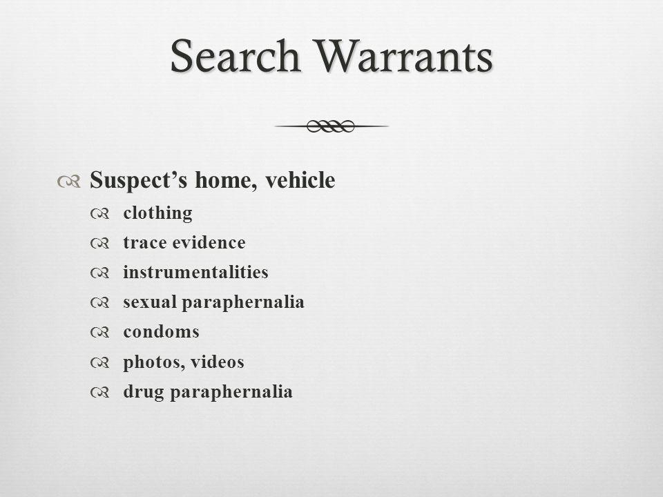 Search Warrants  Suspect's home, vehicle  clothing  trace evidence  instrumentalities  sexual paraphernalia  condoms  photos, videos  drug paraphernalia