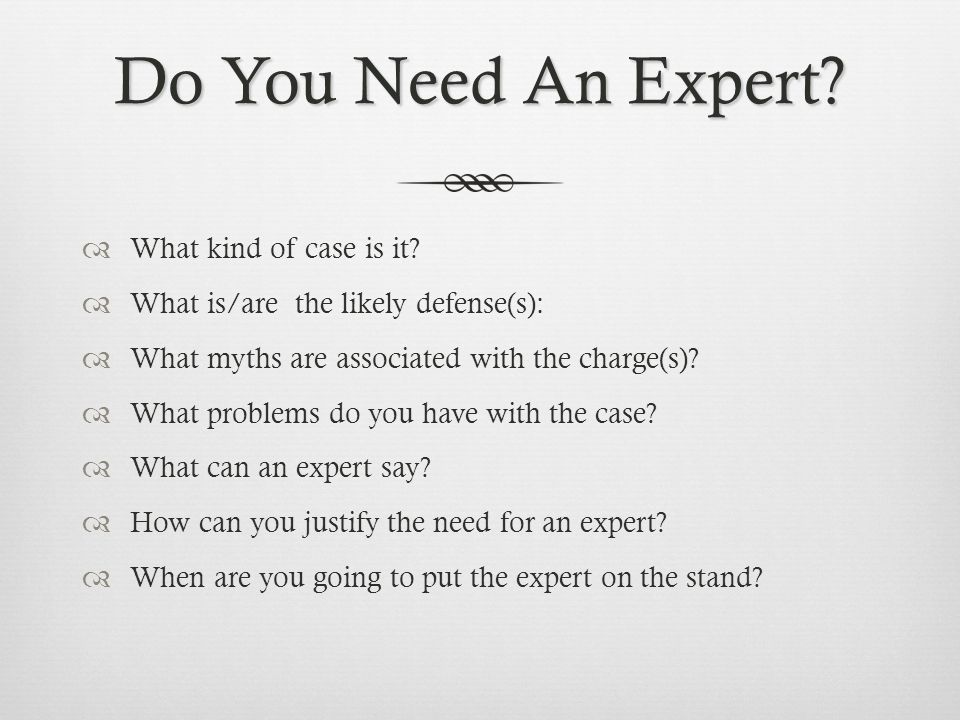 Do You Need An Expert?  What kind of case is it?  What is/are the likely defense(s):  What myths are associated with the charge(s)?  What problems