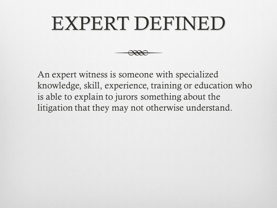 EXPERT DEFINED An expert witness is someone with specialized knowledge, skill, experience, training or education who is able to explain to jurors something about the litigation that they may not otherwise understand.