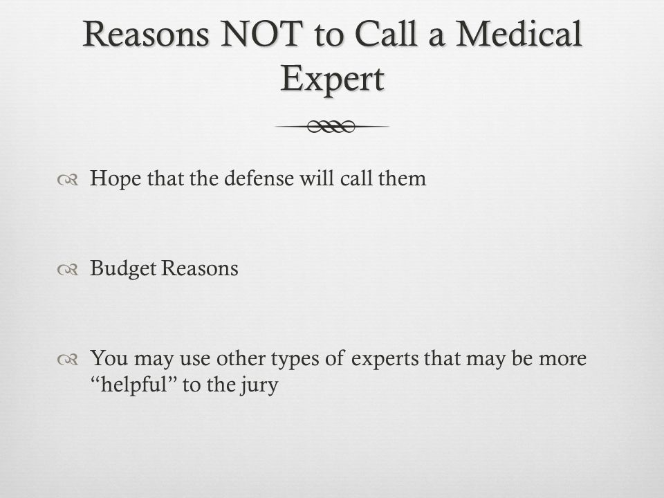 """Reasons NOT to Call a Medical Expert  Hope that the defense will call them  Budget Reasons  You may use other types of experts that may be more """"he"""