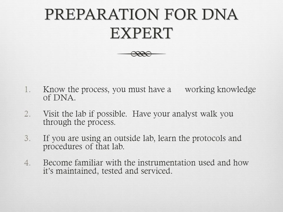 PREPARATION FOR DNA EXPERT 1.Know the process, you must have a working knowledge of DNA. 2.Visit the lab if possible. Have your analyst walk you throu