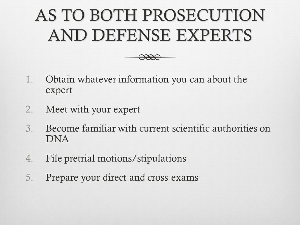 AS TO BOTH PROSECUTION AND DEFENSE EXPERTS 1.Obtain whatever information you can about the expert 2.Meet with your expert 3.Become familiar with current scientific authorities on DNA 4.File pretrial motions/stipulations 5.Prepare your direct and cross exams