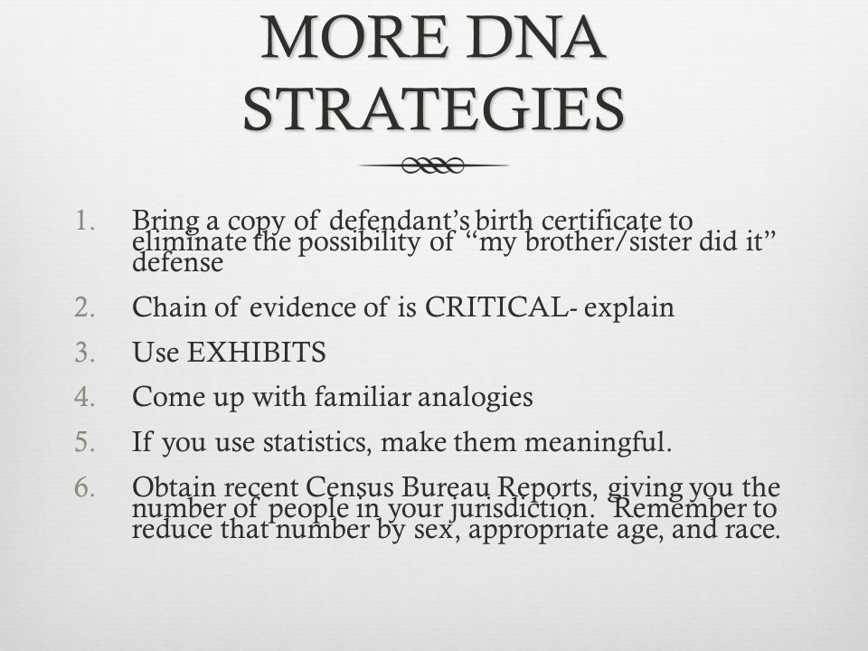 """MORE DNA STRATEGIES 1.Bring a copy of defendant's birth certificate to eliminate the possibility of """"my brother/sister did it"""" defense 2.Chain of evid"""