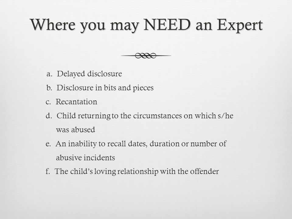 Where you may NEED an Expert a. Delayed disclosure b. Disclosure in bits and pieces c. Recantation d. Child returning to the circumstances on which s/