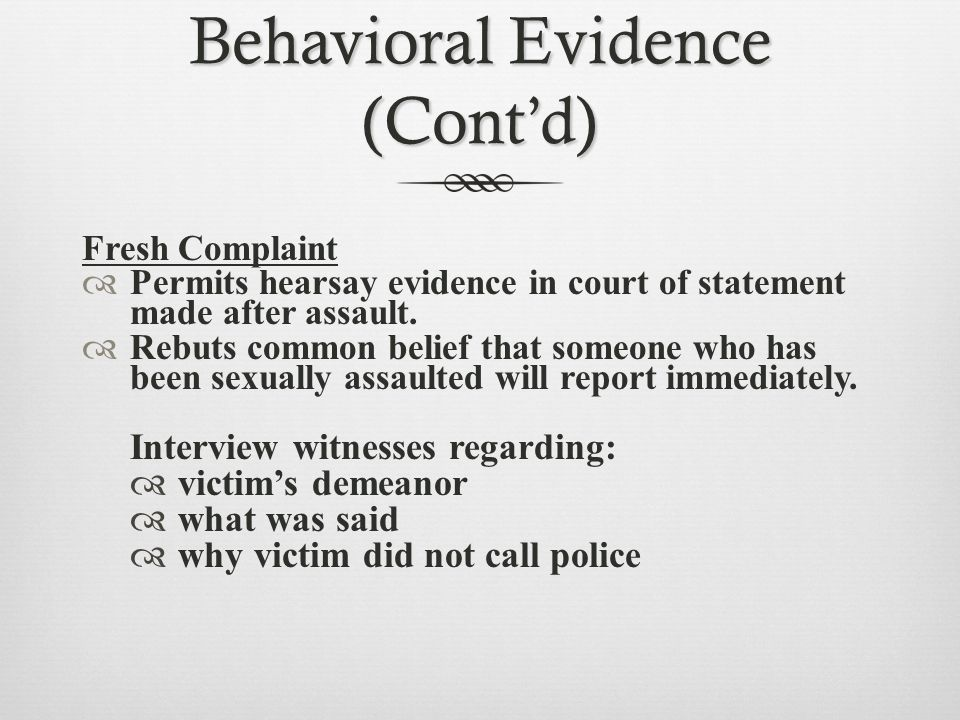 Behavioral Evidence (Cont'd) Fresh Complaint  Permits hearsay evidence in court of statement made after assault.  Rebuts common belief that someone