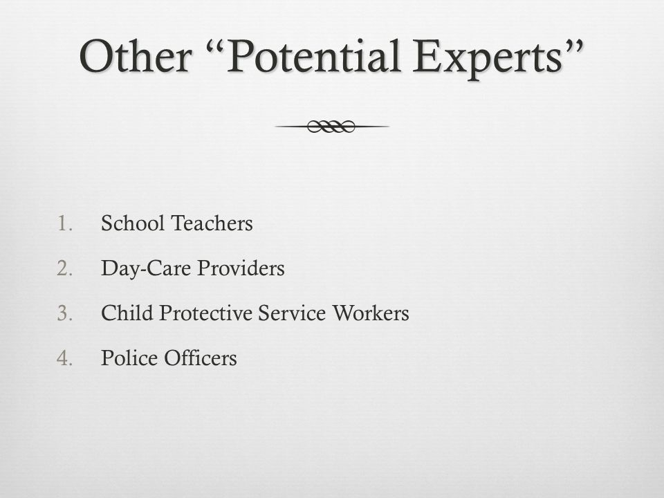 Other Potential Experts 1.School Teachers 2.Day-Care Providers 3.Child Protective Service Workers 4.Police Officers