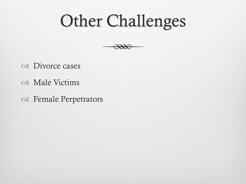 Other Challenges  Divorce cases  Male Victims  Female Perpetrators