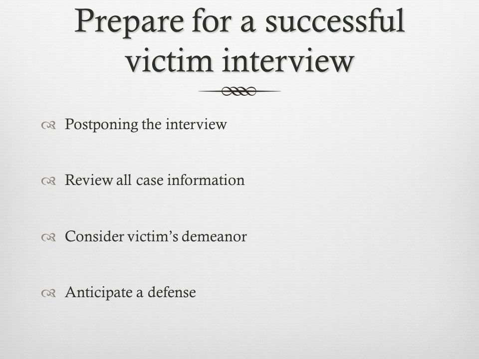 Prepare for a successful victim interview  Postponing the interview  Review all case information  Consider victim's demeanor  Anticipate a defense