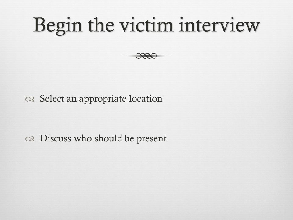 Begin the victim interview  Select an appropriate location  Discuss who should be present