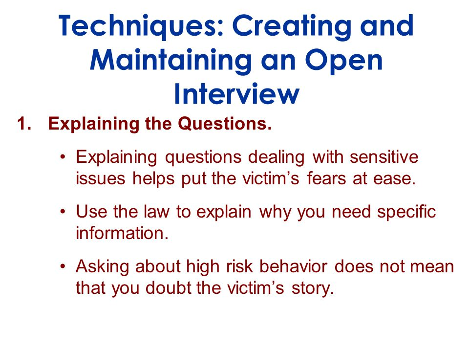 Techniques: Creating and Maintaining an Open Interview 1.Explaining the Questions.