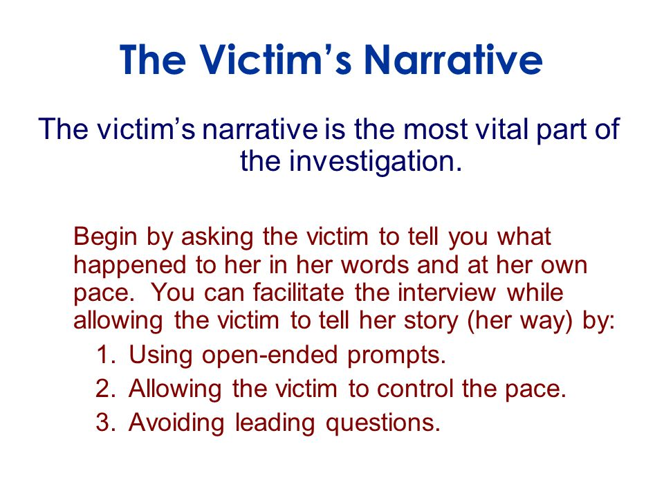 The victim's narrative is the most vital part of the investigation.