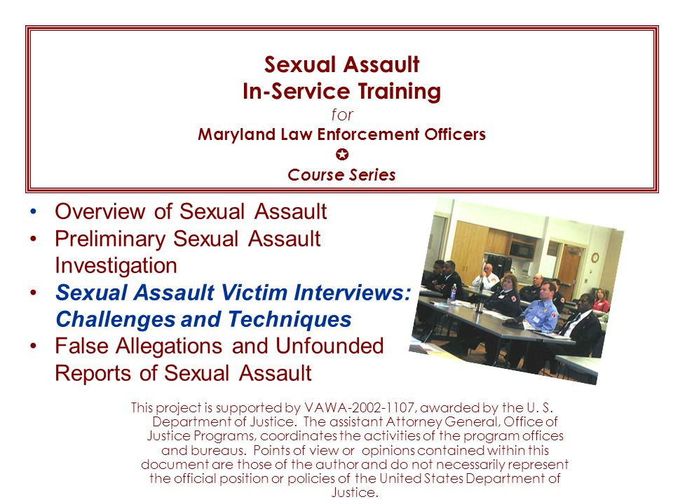 Sexual Assault In-Service Training for Maryland Law Enforcement Officers  Course Series Overview of Sexual Assault Preliminary Sexual Assault Investigation Sexual Assault Victim Interviews: Challenges and Techniques False Allegations and Unfounded Reports of Sexual Assault This project is supported by VAWA-2002-1107, awarded by the U.