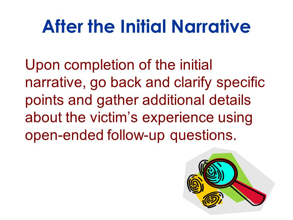 Upon completion of the initial narrative, go back and clarify specific points and gather additional details about the victim's experience using open-ended follow-up questions.