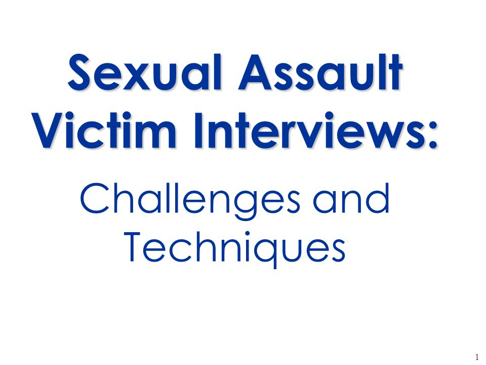 1 Sexual Assault Victim Interviews: Sexual Assault Victim Interviews: Challenges and Techniques
