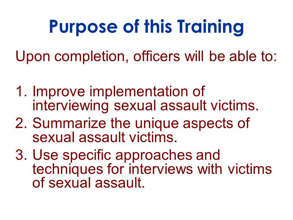 Purpose of this Training Upon completion, officers will be able to: 1.Improve implementation of interviewing sexual assault victims.