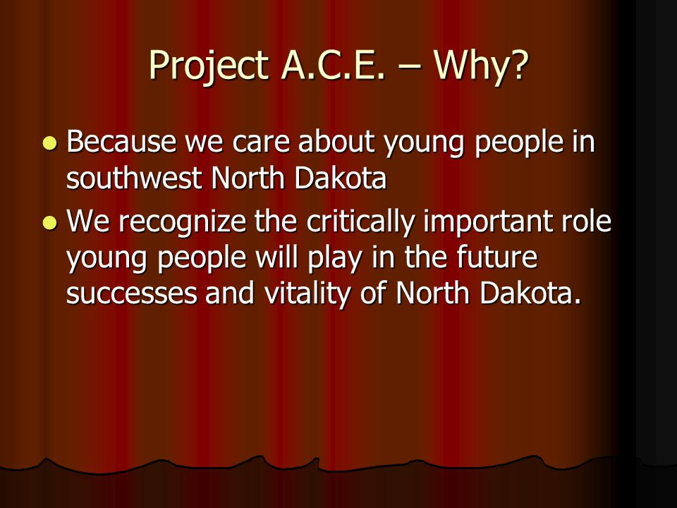 Project A.C.E. – Why? Because we care about young people in southwest North Dakota Because we care about young people in southwest North Dakota We rec