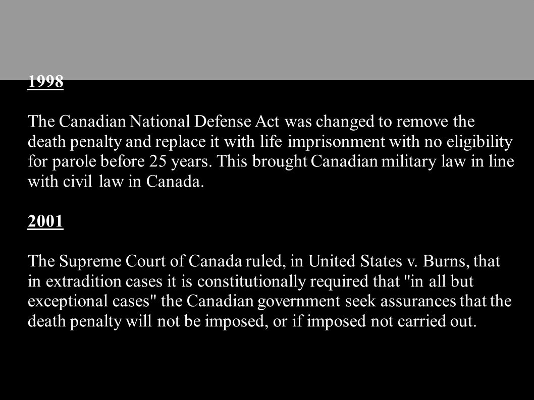1998 The Canadian National Defense Act was changed to remove the death penalty and replace it with life imprisonment with no eligibility for parole be