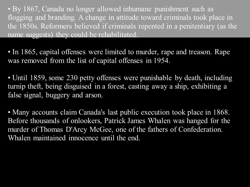 By 1867, Canada no longer allowed inhumane punishment such as flogging and branding. A change in attitude toward criminals took place in the 1850s. Re