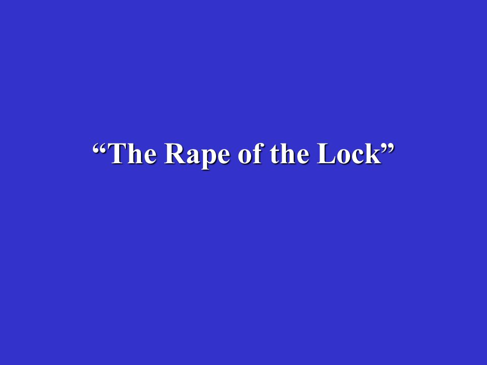 Pope's Satire Rape of the Lock Mock epic based on true events Petre family and the Fermor family dispute over a lock of hair is spun into a fantastical adventure tale