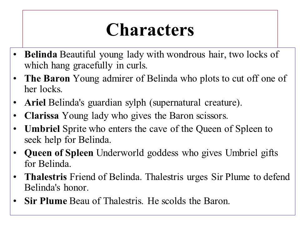 Characters Belinda Beautiful young lady with wondrous hair, two locks of which hang gracefully in curls. The Baron Young admirer of Belinda who plots