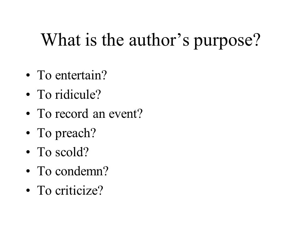 What is the author's purpose? To entertain? To ridicule? To record an event? To preach? To scold? To condemn? To criticize?