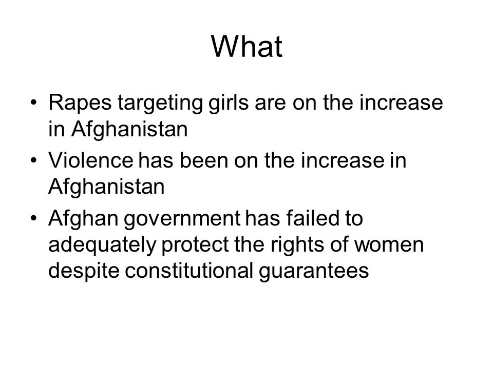 What Rapes targeting girls are on the increase in Afghanistan Violence has been on the increase in Afghanistan Afghan government has failed to adequately protect the rights of women despite constitutional guarantees